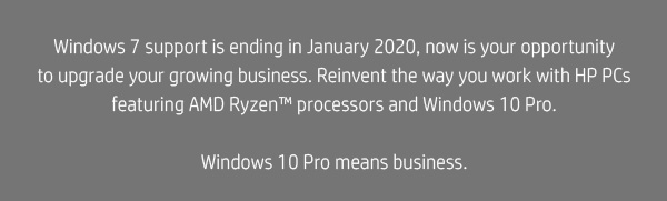 Windows 7 support is ending in January 2020, now is your opportunity to upgrade your growing business. Reinvent the way you work with HP PCs featuring AMD Ryzen™ processors and Windows 10 Pro. || Windows 10 Pro means business.